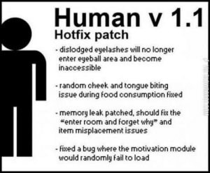 "I've been waiting 27 years for this: Human V 1.1  Hotfix patch  dislodged eyelashes will no longer  enter eyeball area and become  inaccessible  -random cheek and tongue biting  issue during food consumption fied  memory leak patched, should fix the  enter room and forget why"" and  item misplacement issues  fixed a bug where the motivation module  would randomly fail to load I've been waiting 27 years for this"