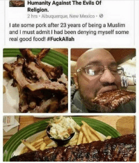 Food, Memes, and Muslim: Humanity Against The Evils Of  Religion.  2 hrs Albuquerque, New Mexico.  I ate some pork after 23 years of being a Muslim  and I must admitI had been denying myself some  real good food! AAAAAAAHHHHH 😭😭😭