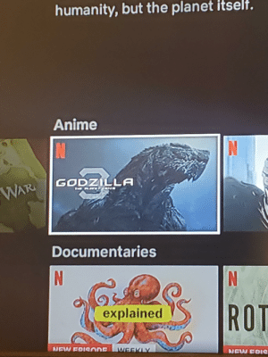 Anime, Godzilla, and Humanity: humanity,but the planet itselt.  Anime  N  GODZILLA  WAR  ad  Documentaries  NO  NO  ROT  explained  NEW FRISODE  WEEKLY  NEW FOIC Ooooh my favorite