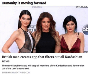 Dank, Memes, and Money: Humanity is moving forward  ME  British man creates app that filters out all Kardashian  news  The new #KardBlock app will keep all mentions of the Kardashian and Jenner clan  out of the user's news feed.  ENTERTAINMENTWISE.COM Id pay money for this by Raqped MORE MEMES