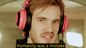 Made this template a while ago, made it look like an older PewDiePie video: Humanity was a mistake Made this template a while ago, made it look like an older PewDiePie video