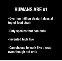 "Dunk, Food, and Tumblr: HUMANS ARE #1  -0ver ten million straight days at  top of food chain  -Only species that can dunk  -Invented high five  -Can choose to walk like a crab  even though not cralb <p><a href=""http://awesomacious.tumblr.com/post/173003701313/what-darwin-really-meant"" class=""tumblr_blog"">awesomacious</a>:</p>  <blockquote><p>What Darwin really meant</p></blockquote>"