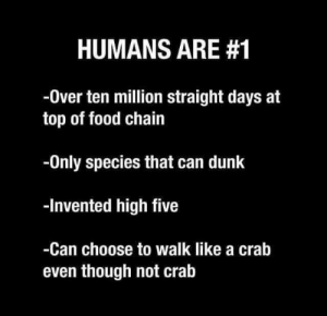 Dunk, Food, and Darwin: HUMANS ARE #1  -0ver ten million straight days at  top of food chain  -Only species that can dunk  -Invented high five  -Can choose to walk like a crab  even though not cralb What Darwin really meant