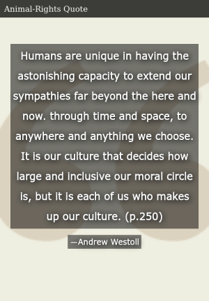 SIZZLE: Humans are unique in having the astonishing capacity to extend our sympathies far beyond the here and now. through time and space, to anywhere and anything we choose. It is our culture that decides how large and inclusive our moral circle is, but it is each of us who makes up our culture. (p.250)