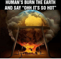 """Memes, Earth, and 🤖: HUMAN'S BURN THE EARTH  AND SAY """"OHH IT'S SO HOT"""""""