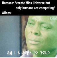"Dank, Miss Universe, and Aliens: Humans: *create Miss Universe but  only humans are competing*  Aliens:  SABC ""Come on, all of them are from Earth."""