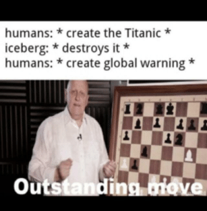 Humans are very smart!: humans: * create the Titanic *  iceberg: * destroys it *  humans: * create global warning  20  Outstanding oiove Humans are very smart!