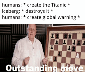 Big brain time: humans: * create the Titanic  iceberg: * destroys it  humans: *create global warning  Outstanding move  ma et Big brain time