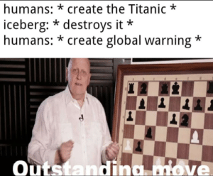 What a outstanding move!: humans:* create the Titanic  iceberg:* destroys it  humans: *create global warning *  Outstanding move What a outstanding move!