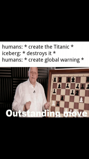 Outstanding move: humans:*create the Titanic  iceberg: * destroys it*  humans: *create global warning  *  Outstanding move Outstanding move