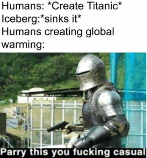 Parry this mother nature you filthy casual: Humans: *Create Titanic*  Iceberg:*sinks it*  Humans creating global  warming:  Parry this you fucking casual Parry this mother nature you filthy casual