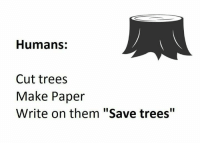 """Funny, Tree, and Trees: Humans:  Cut trees  Make Paper  Write on them """"Save trees"""""""