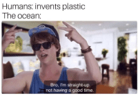 Good, Ocean, and Time: Humans: invents plastic  The ocean:  Bro, I'm straight-up  not having a good time.