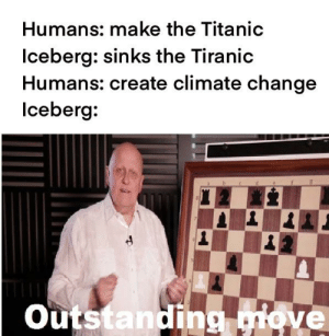 The icebergs didn't see that coming: Humans: make the Titanic  Iceberg: sinks the Tiranic  Humans: create climate change  Iceberg:  Outstanding move The icebergs didn't see that coming