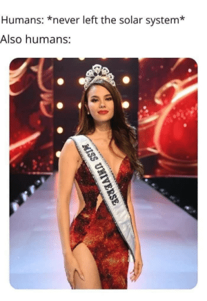 Humans amirite: Humans: *never left the solar system*  Also humans:  m  MISS UNIVERSE Humans amirite