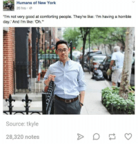 "New York, Good, and Humans of Tumblr: Humans of New York  20 hrs .  ""I'm not very good at comforting people. They're like: I'm having a horrible  day. And I'm like: Oh.  Source: tkyle  28,320 notes"