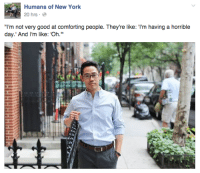 "New York, Good, and Humans of New York: Humans of New York  20 hrs  ""I'm not very good at comforting people. They're like: I'm having a horrible  day.' And I'm like: 'Oh."