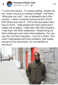 "Blessed, Community, and Love: Humans of New York  December 5, 2016.  ""I come from Ghana. I'm always smiling. People ask  me: 'Isaac, why are you always smiling?' I tell them:  'What else can I do?' I am so blessed to be in this  country. I work in customer service at the CVS on  57th Street and I love it. CVS is the best place that I  love so much. I help people with their needs and it  makes me so happy. I help them with their coupons.  I help them with their medication. People bring me  their challenges and I solve their problems. You can  say that I am their champion. I am not a citizen. But  when I help people with their problems, that makes  me part of the community. So l do feel like an  American."" Just saw this around! (Source in comments)"