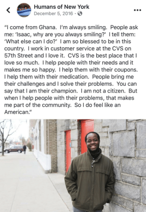 "Blessed, Community, and Love: Humans of New York  December 5, 2016  ""I come from Ghana. I'm always smiling. People ask  me: 'Isaac, why are you always smiling?' I tell them:  'What else can I do?' I am so blessed to be in this  country. I work in customer service at the CVS on  57th Street and I love it. CVS is the best place that I  love so much. I help people with their needs and it  makes me so happy. I help them with their coupons.  I help them with their medication. People bring me  their challenges and I solve their problems. You can  say that I am their champion. I am not a citizen. But  when I help people with their problems, that makes  me part of the community. So l do feel like an  American."" This guy knows how to count his blessings"