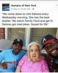 "Dank, Family Feud, and It's Lit: Humans of New York  Friday at 10:45 AM  ""We come down to visit Delores every  Wednesday morning. She has the best  shatter. We watch Family Feud and get lit.  Delores got mad jokes. Squad for life""  sing  CARES it's lit"