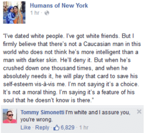 Friends, New York, and White People: Humans of New York  İhr.@  T've dated white people. I've got white friends. But I  firmly believe that there's not a Caucasian man in this  world who does not think he's more intelligent thana  man with darker skin. He'll deny it. But when he's  crushed down one thousand times, and when he  absolutely needs it, he will play that card to save his  self-esteem vis-á-vis me. I'm not saying it's a choice  soul that he doesn't know is there  Tommy Simonetti I'm white and I assure you, X  you're wrong.  Like Reply 6,829-1hr