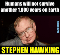Stephen, Stephen Hawking, and Earth: Humans Will not Survive  another 1000 years on Earth  STEPHEN HAWKING Count your days guys !!