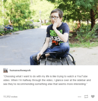"""TOO REAL: humansofnewyork  """"Choosing what I want to do with my life is like trying to watch a YouTube  video. When I'm halfway through the video, l glance over at the sidebar and  see they're recommending something else that seems more interesting  11,912 notes TOO REAL"""