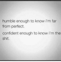 im the shit: humble enough to know im far  from perfect.  confident enough to know i'm the  shit