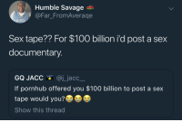Anaconda, Blackpeopletwitter, and Pornhub: Humble Savage  aFar FromAverage  ORT  Sex tape?? For $100 billion i'd post a sex  documentary.  GQ JACC @j_jacc  If pornhub offered you $100 billion to post a sex  tape would you?  Show this thread <p>If only you knew… (via /r/BlackPeopleTwitter)</p>