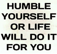 Memes, Humble, and 🤖: HUMBLE  YOURSELF  OR LIFE  WILL DO IT  FOR YOU He who exalts himself will be humbled. He who humbles himself will be exalted.