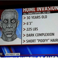 "😐: HUME INVASION  CALL CRIMESTOPPERS: 262-TIPS  30 YEARS OLD  > 225 LBS  DARK COMPLEXION  SHORT ""POOFY"" HAIR  l1  SOUTHEAST SIDE 😐"