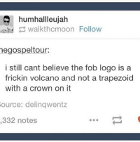 Memes, Volcano, and 🤖: humhallleujah  .nhd walkthcmoon Follow  egospeltour:  i still cant believe the fob logo is a  frickin volcano and not a trapezoid  with a crown on it  ource: delinqwentz  332 notes