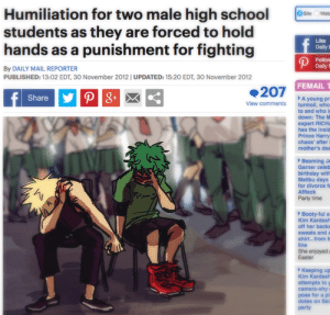 Image about meme in Boku no hero academia by ◅ エレナ • Helena ▻: Humiliation for two male high school  fevy are forced to hold  students as they are forced to hold  Lke  Daily t  hands as a punishment for fighting  Follow  By DAILY MAIL REPORTER  PUBLISHED: 13:02 EDT, 30 November 2012   UPDATED: 15:20 EDT, 30 November 2012  FEMAIL T  207  Share  A young pr  turmoil, who  View comments  to and who l  down: The M  expert RICH  has the insid  Prince Harry  chaos' after l  mother's dea  Beaming Je  Garner celeb  birthday with  Malibu days  for divorce fr  Affleck  Party time  Booty-ful a  Kim Kardash  off her backs  sweats and a  shirt...from h  She enjoyed a  Easter  Keeping up  Kim Kardash  attempts to g  camera-shy  pose for a p  dotes on Sa Image about meme in Boku no hero academia by ◅ エレナ • Helena ▻