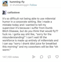 "Tag a friend who suffers from dumb bitch disease 😂: humming-fly  shubbabloggin Follow  catfasteve  it's so difficult not being able to use milennial  humor in a corporate setting. like i made a  mistake today and i wanted to tell my  supervisor it's because i suffer from Dumb  Bitch Disease, but do you think that would fly??  fuck no. i gotta say shit like, ""sorry for the  misunderstanding!"" i can't wait till the  workforce is made up entirely of millennials and  i can say ""sorry i drank idiot juice for breakfast  this morning"" and my coworkers will be like ""oh  worm.,  147,103 notes Tag a friend who suffers from dumb bitch disease 😂"