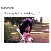 "✌🏻️👋🏻: humorking:  ""im sorry but i'm breaking u...""  Your loss, baby ✌🏻️👋🏻"