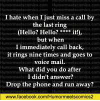 Facebook, Hello, and Memes: Humormeetscomics com Humormeets comics.com  Humormeetscomics com Humormeets comics.com  I ets Humm. a by  hate when I just miss call the last ring  Humormeetscomm  meetscomics.com  Humorme  OmICS.COm  (Hello? Hello? it!),  Humorme  miCS.COm  Humormeetscomic  meets comics.com  but when  Humor meetscomics  etscomics.com  Humor  I immediately call back,  Humor  ICS.COm  Hun  it rings nine times and goes to  HumOrmee  Corm  voice mail  Humormeetscomi  meets comics.com  Humorme  What did you do after  Humor OmICS.COm  I didn't answer?  Humor meets c  ts ComICS.COm  Drop the phone HumTormeetscomics  and run away?  Humor meetscomics.com Humormeets comics.com  www.facebook.com/Humormeetscomics2