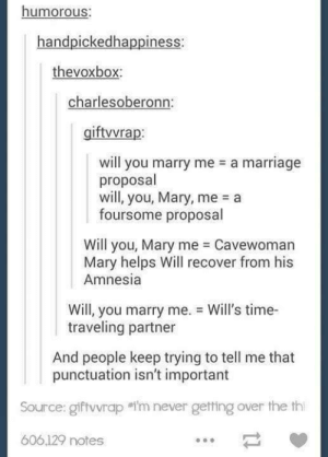 Marriage, Time, and Helps: humorous:  handpickedhappiness:  thevoxbox:  charlesoberonn:  giftvvrap:  will you marry me  a marriage  proposal  will, you, Mary, me  a  foursome proposal  Will you, Mary me Cavewoman  Mary helps Will recover from his  Amnesia  Will, you marry me.  traveling partner  Will's time-  And people keep trying to tell me that  punctuation isn't important  So rce: gift vrap #i'm never getting over the th  606,129 notes Will you marry me
