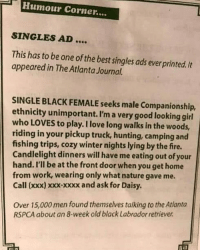Fire, Love, and Winter: Humour Corner....  SINGLES AD....  This has to be one of the best singles ads everprinted. It  appeared in The Atlanta Journal.  SINGLE BLACK FEMALE seeks male Companionship,  ethnicity unimportant. I'm a very good looking girl  who LOVES to play. I love long walks in the woods,  riding in your pickup truck, hunting, camping and  fishing trips, cozy winter nights lying by the fire.  Candlelight dinners will have me eating out of your  hand. I'll be at the front door when you get home  from work, wearing only what nature gave me.  Call (xxx) xxx-xxxx and ask for Daisy.  Over 15,000 men found themselves talking to the Atlanta  RSPCA about an 8-week old black Labrador retriever plot twist for single males