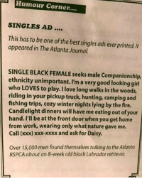She loves doggie style too.: Humour Corner....  SINGLES AD  This has to be one of the best singles ads ever printed. It  appeared in The Atlanta Journal.  SINGLE BLACK FEMALE seeks male Companionship,  ethnicity unimportant. I'm a very good looking girl  who LOVES to play. I love long walks in the woods,  riding in your pickup truck, hunting, camping and  fishing trips, cozy winter nights lying by the fire.  Candlelight dinners will have me eating out of your  hand. I'll be at the front door when you get home  from work, wearing only what nature gave me  Call (xxx) xxx-xxxx and ask for Daisy  Over 15,000 men found themselves talking to the Atlanta  RSPCA about an 8-week old black Labrador retriever She loves doggie style too.