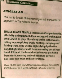 She loves doggie style too. @barked: Humour Corner....  SINGLES AD....  This has to be one of the best singles ads ever printed./t  appeared in The Atlanta Journal.  SINGLE BLACK FEMALE seeks male Companionship,  ethnicity unimportant. I'm a very good looking girl  who LOVES to play. I love long walks in the woods,  riding in your pickup truck, hunting, camping and  fishing trips, cozy winter nights lying by the fire.  Candlelight dinners will have me eating out of your  hand. I'll be at the front door when you get home  from work, wearing only what nature gave me.  Call (xxx) xoxx-xxxx and ask for Daisy.  Over 15,000 men found themselves talking to the Atlanta  RSPCA about an 8-week old black Labrador retriever She loves doggie style too. @barked