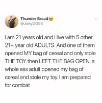 Ass, Memes, and Live: hunder Bread  @JoeyDG54  I am 21 years old and I live with 5 other  21+ year old ADULTS. And one of them  opened MY bag of cereal and only stole  THE TOY then LEFT THE BAG OPEN. a  whole ass adult opened my bag of  cereal and stole my toy. I am prepared  for combat Post 1530: if any of u all ever did this to me I'd never forgive (send to a friend who'd take ur cereal toy)