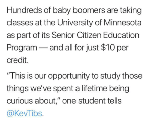 """Bruh, Lifetime, and Minnesota: Hundreds of baby boomers are taking  classes at the University of Minnesota  as part of its Senior Citizen Education  Program-and all for just $10 per  credit.  """"This is our opportunity to study those  things we've spent a lifetime being  curious about,"""" one student tells  @KevTibs. bruh"""
