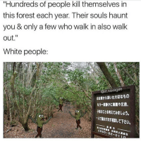 """""""Hundreds of people kill themselves in  this forest each year. Their souls haunt  you & only a few who walk in also walk  out  White people:  t.Savagee  CD  0555-22-01 I want to kill myself in a forest"""