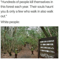 """Memes, 🤖, and Forest: """"Hundreds of people kill themselves in  this forest each year. Their souls haunt  you & only a few who walk in also walk  out.""""  White people:  命は親から頂いた大切なもの  もう一度静かに両親や兄弟、  子供のことを考えてみましょう。  -AZWまずまず相談して下さい  CD  擴絡先  富士吉田警察署 自殺防止遮絡会  0555-22-0 1 1  防止 一. So true 😂 ➖➖➖➖➖➖➖➖➖➖➖➖ New follower? Welcome to my page! ➖➖➖➖➖➖➖➖➖➖➖➖ Subscribe to my YouTube channel (link in bio) ➖➖➖➖➖➖➖➖➖➖➖➖ Follow my partners please :) @brozbncgaming @BigM3atyCLAWZZ @memika_ops @nbk_nation_ ➖➖➖➖➖➖➖➖➖➖➖➖ Follow my other page ↓ @tylerputnam2.0 ➖➖➖➖➖➖➖➖➖➖➖➖ ⬇Ignore These⬇ gamer gaming games cod callofduty blackops3 fallout4 darksouls3 xbox playstation youtube youtuber meme blackops2 codmeme funnymeme codghosts dankmemes gamingmeme modernwarfare pokemongo runescape"""