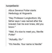 """~Winglock: hungerfaerie:  Albus Severus Potter starts  Herbology at Hogwarts  """"Hey Professor Longbottom; My  father says I was named after the  bravest man he ever knew, did you  know  """"Well, It's nice to meet you, Neville  Potter  """"Actually, it's-""""  """"It's Neville. Your name is Neville'' ~Winglock"""