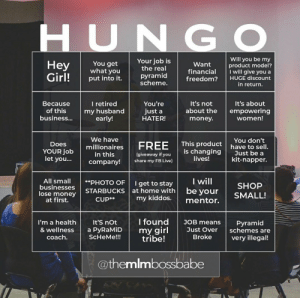 Hun Catchphrase Bingo! (So sorry if we've seen this already!): HUNGO  Will you be my  product model?  I will give you a  Your job is  the real  You get  what you  Неy  Girl!  Want  financial  freedom?  pyramid  scheme.  put into it.  HUGE discount  in return.  I retired  my husband  early!  You're  It's not  It's about  Because  empowering  women!  of this  about the  just a  HATER!  busines...  money.  We have  You don't  have to sell.  Just be a  kit-napper.  This product  Does  FREE  millionaires  is changing  lives!  YOUR job  let you...  in this  company!  (giveaway if you  share my FB Live)  I will  be your  All small  businesses  lose money  at first.  **PHOTO OF  I get to stay  at home with  SHOP  STARBUCKS  SMALL!  my kiddos.  CUP**  mentor.  I found  It'S not  JOB means  I'm a health  Pyramid  schemes are  my girl  tribe!  & wellness  a PyRaMiD  Just Over  Broke  coach.  ScHeMe!!!  very illegal!  @themlmbossbabe Hun Catchphrase Bingo! (So sorry if we've seen this already!)