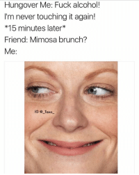 Bruh, Drake, and Funny: Hungover Me: Fuck alcohol!  I'm never touching it again!  *15 minutes later  Friend: Mimosa brunch?  Me:  IG @ Taxo See you there in 15 @that_cheeky_cow 😁 @that_cheeky_cow - - *follow @that_cheeky_cow - - - funnymemes lol lmao bruh petty picoftheday funnyshit thestruggle truth hilarious savage 🙌🏽 kimkardashian drake dead dying funny rotfl savagery 😂 funnyAF InstaComedy ThugLife amypoehler snl saturdaynightlive