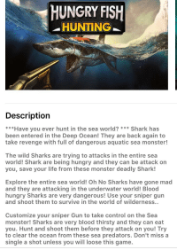 Bloods, Hungry, and Life: HUNGRY FISIH  -HUNTING  Description  ***Have you ever hunt in the sea world? Shark has  been entered in the Deep Ocean! They are back again to  take revenge with full of dangerous aquatic sea monster!  The wild Sharks are trying to attacks in the entire sea  world! Shark are being hungry and they can be attack on  you, save your life from these monster deadly Shark!  Explore the entire sea world! Oh No Sharks have gone mad  and they are attacking in the underwater world! Blood  hungry Sharks are very dangerous! Use your sniper gun  and shoot them to survive in the world of wilderness..  Customize your sniper Gun to take control on the Sea  monster! Sharks are very blood thirsty and they can eat  you. Hunt and shoot them before they attack on you! Try  to clear the ocean from these sea predators. Don't miss a  single a shot unless you will loose this game.