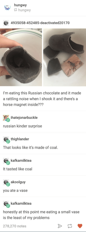Yummy: .. hungwy  hungwy  4935058-452485-deactivated20170  I'm eating this Russian chocolate and it made  a rattling noise when I shook it and there's a  horse magnet inside???  ihatejonarbuckle  russian kinder surprise  thighlander  That looks like it's made of coal,  kafkamilktea  It tasted like coal  akoolguy  you ate a vase  kafkamilktea  honestly at this point me eating a small vase  is the least of my problems  278,270 notes Yummy