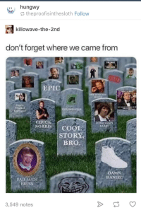 Bad, Damn Daniel, and Live: .. hungwy  theproofisinthesloth Follow  killowave-the-2nd  don't forget where we came from  EPIC  EMPO  CHUCK  NORRISCOOL  KEAND  STORY  BRO  DAMN  DANIEL  BAD EUCK  BRIAN  3,549 notes Let's take a solemn moment to remember those who died so we could live better lives.